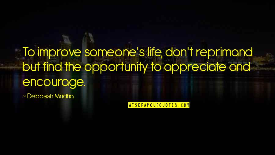 Opportunity And Education Quotes By Debasish Mridha: To improve someone's life, don't reprimand but find