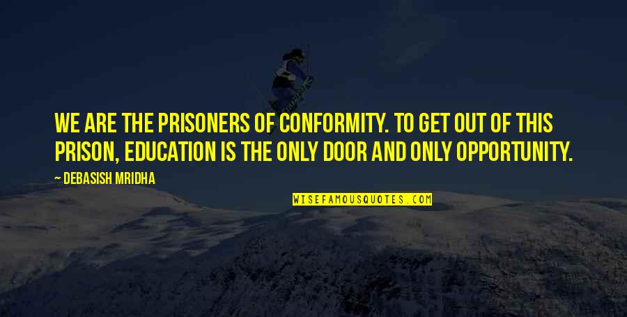 Opportunity And Education Quotes By Debasish Mridha: We are the prisoners of conformity. To get