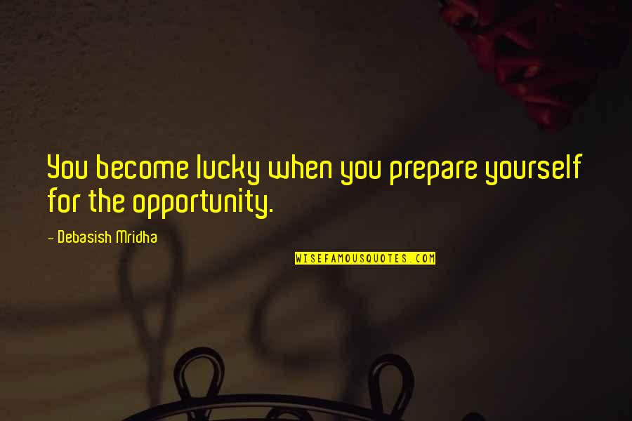 Opportunity And Education Quotes By Debasish Mridha: You become lucky when you prepare yourself for