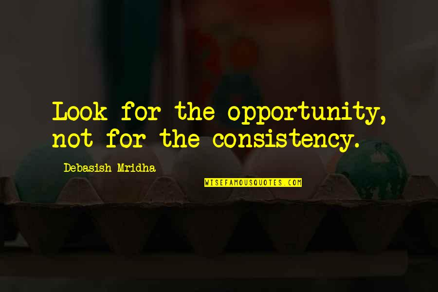 Opportunity And Education Quotes By Debasish Mridha: Look for the opportunity, not for the consistency.