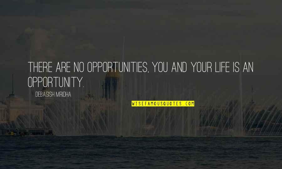 Opportunity And Education Quotes By Debasish Mridha: There are no opportunities, you and your life