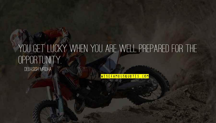 Opportunity And Education Quotes By Debasish Mridha: You get lucky when you are well prepared