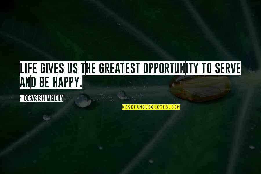 Opportunity And Education Quotes By Debasish Mridha: Life gives us the greatest opportunity to serve