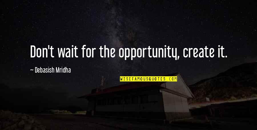 Opportunity And Education Quotes By Debasish Mridha: Don't wait for the opportunity, create it.
