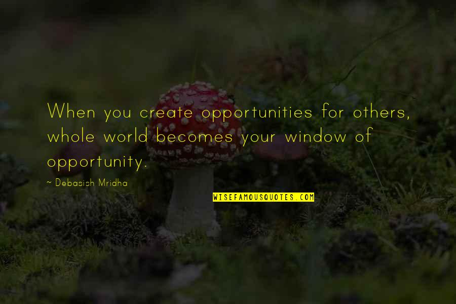 Opportunity And Education Quotes By Debasish Mridha: When you create opportunities for others, whole world