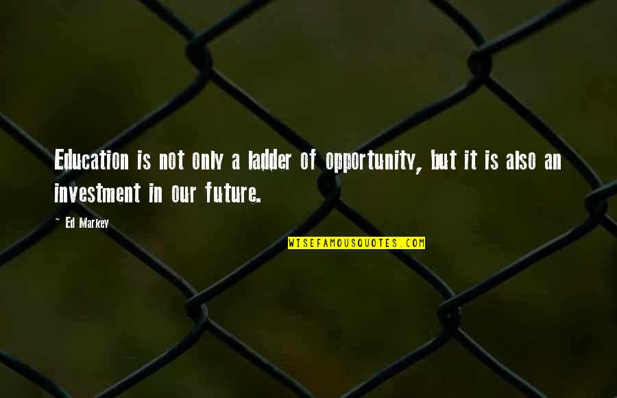 Opportunity And Education Quotes By Ed Markey: Education is not only a ladder of opportunity,