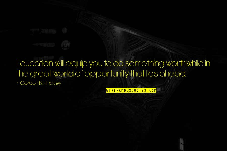 Opportunity And Education Quotes By Gordon B. Hinckley: Education will equip you to do something worthwhile
