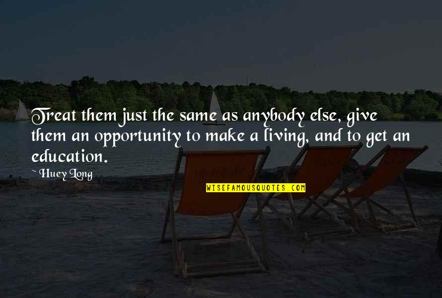 Opportunity And Education Quotes By Huey Long: Treat them just the same as anybody else,