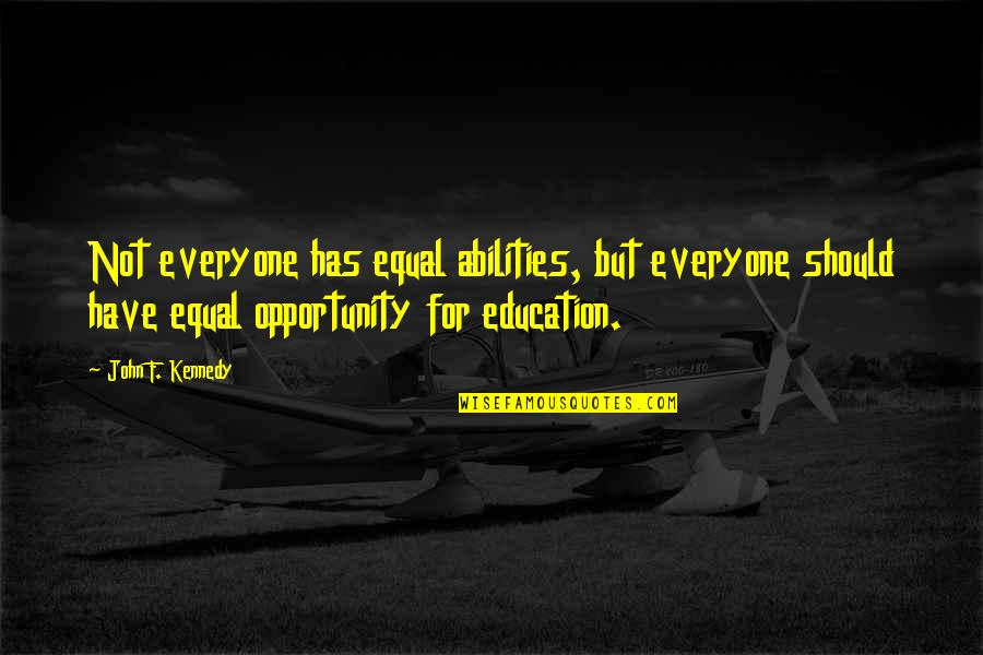 Opportunity And Education Quotes By John F. Kennedy: Not everyone has equal abilities, but everyone should