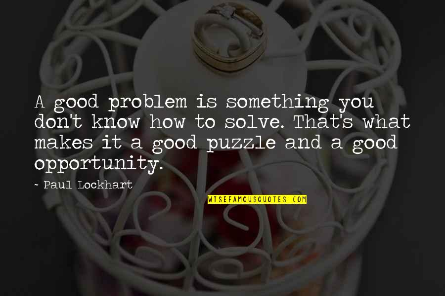 Opportunity And Education Quotes By Paul Lockhart: A good problem is something you don't know