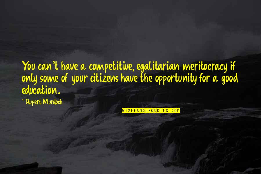 Opportunity And Education Quotes By Rupert Murdoch: You can't have a competitive, egalitarian meritocracy if