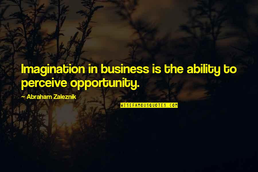 Opportunity In Business Quotes By Abraham Zaleznik: Imagination in business is the ability to perceive