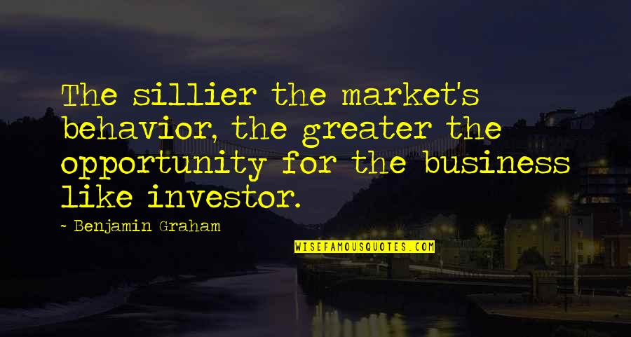 Opportunity In Business Quotes By Benjamin Graham: The sillier the market's behavior, the greater the