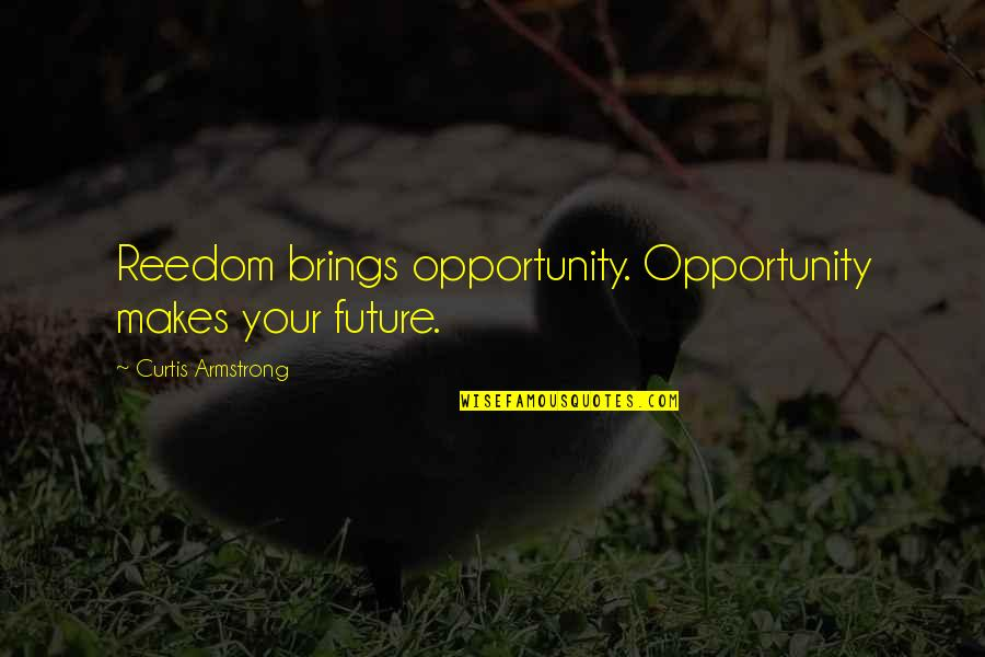 Opportunity In Business Quotes By Curtis Armstrong: Reedom brings opportunity. Opportunity makes your future.