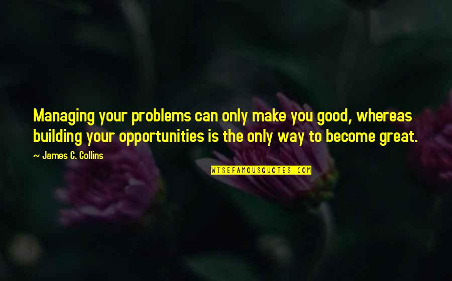 Opportunity In Business Quotes By James C. Collins: Managing your problems can only make you good,