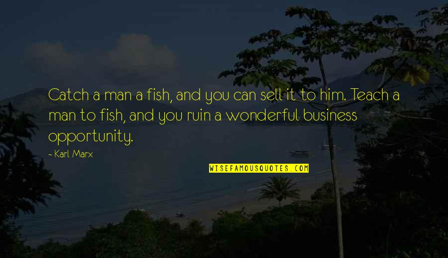 Opportunity In Business Quotes By Karl Marx: Catch a man a fish, and you can