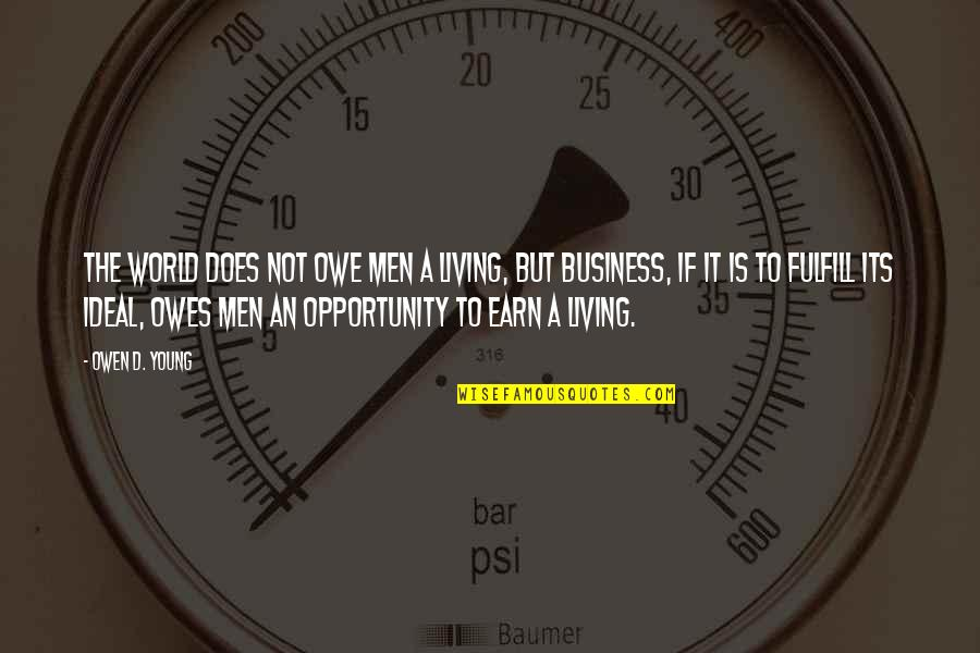 Opportunity In Business Quotes By Owen D. Young: The world does not owe men a living,