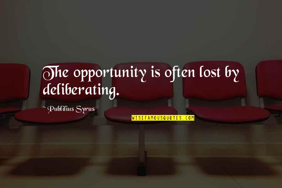 Opportunity In Business Quotes By Publilius Syrus: The opportunity is often lost by deliberating.