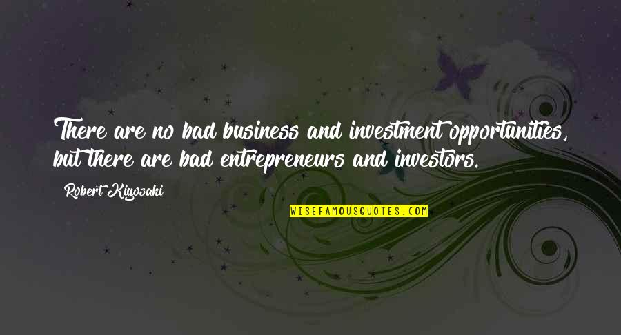 Opportunity In Business Quotes By Robert Kiyosaki: There are no bad business and investment opportunities,