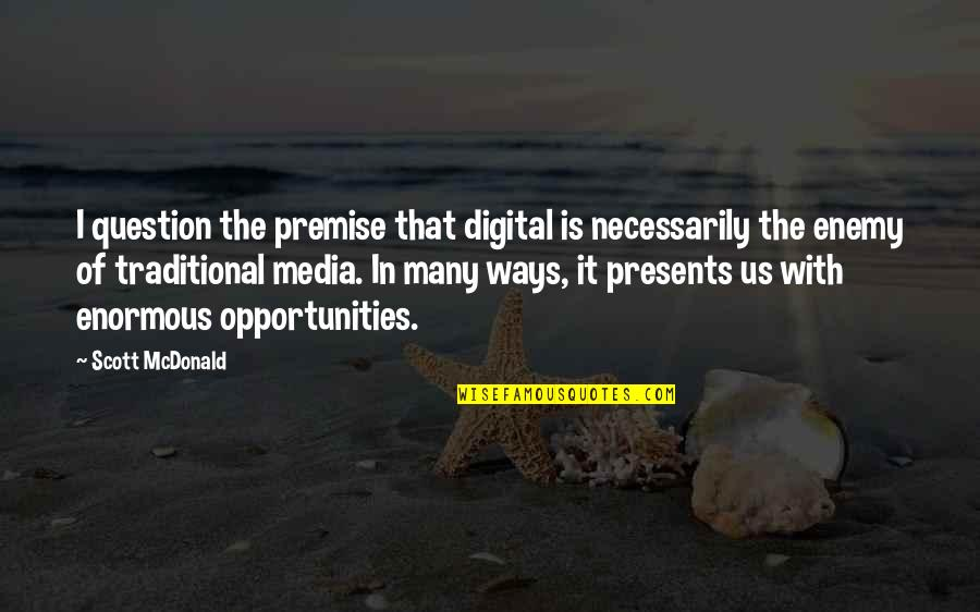 Opportunity In Business Quotes By Scott McDonald: I question the premise that digital is necessarily