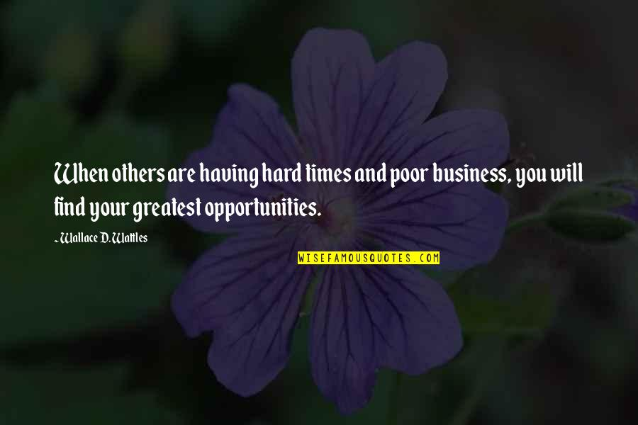 Opportunity In Business Quotes By Wallace D. Wattles: When others are having hard times and poor