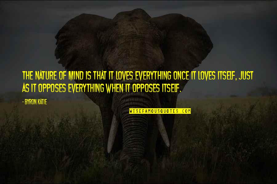 Opposes Quotes By Byron Katie: The nature of mind is that it loves