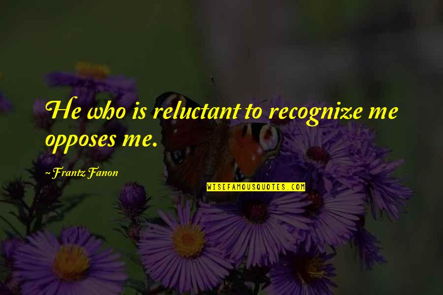 Opposes Quotes By Frantz Fanon: He who is reluctant to recognize me opposes