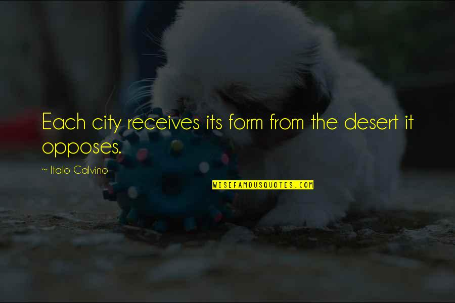 Opposes Quotes By Italo Calvino: Each city receives its form from the desert