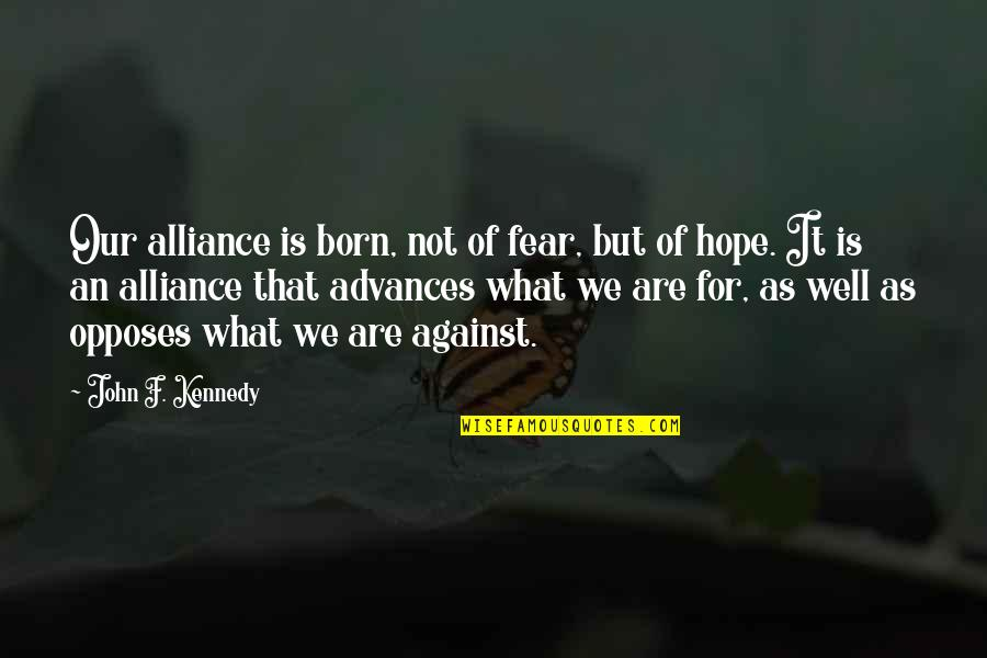 Opposes Quotes By John F. Kennedy: Our alliance is born, not of fear, but