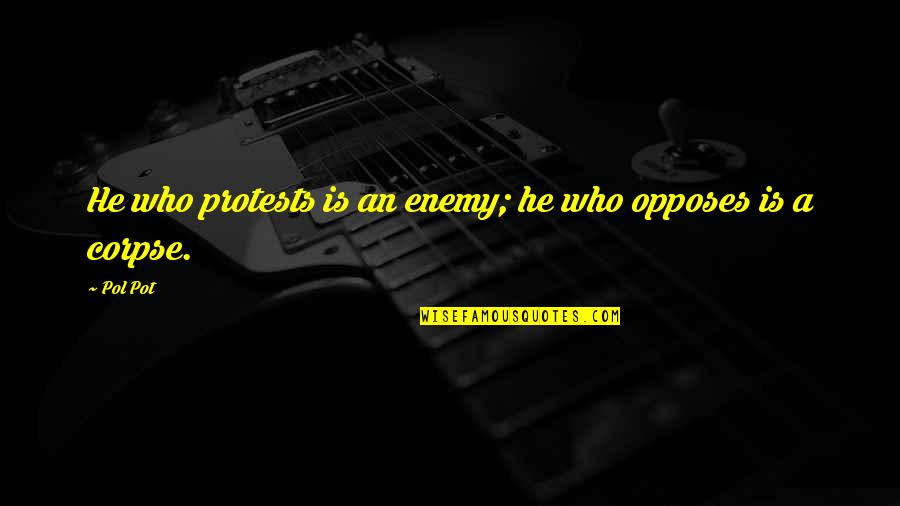 Opposes Quotes By Pol Pot: He who protests is an enemy; he who
