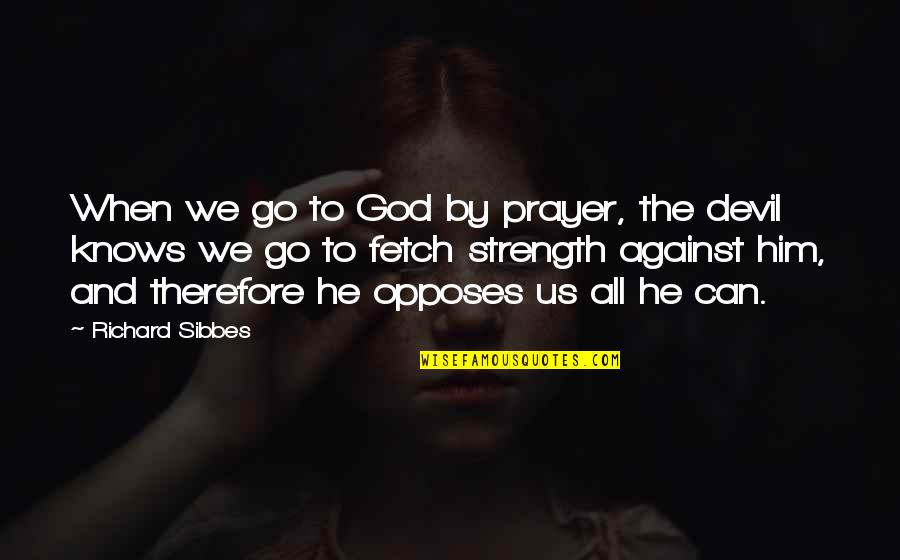 Opposes Quotes By Richard Sibbes: When we go to God by prayer, the
