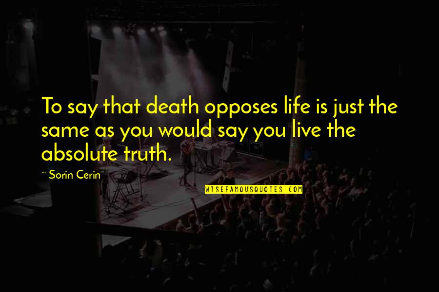 Opposes Quotes By Sorin Cerin: To say that death opposes life is just