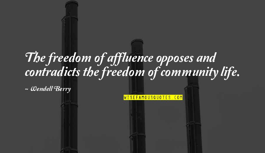 Opposes Quotes By Wendell Berry: The freedom of affluence opposes and contradicts the