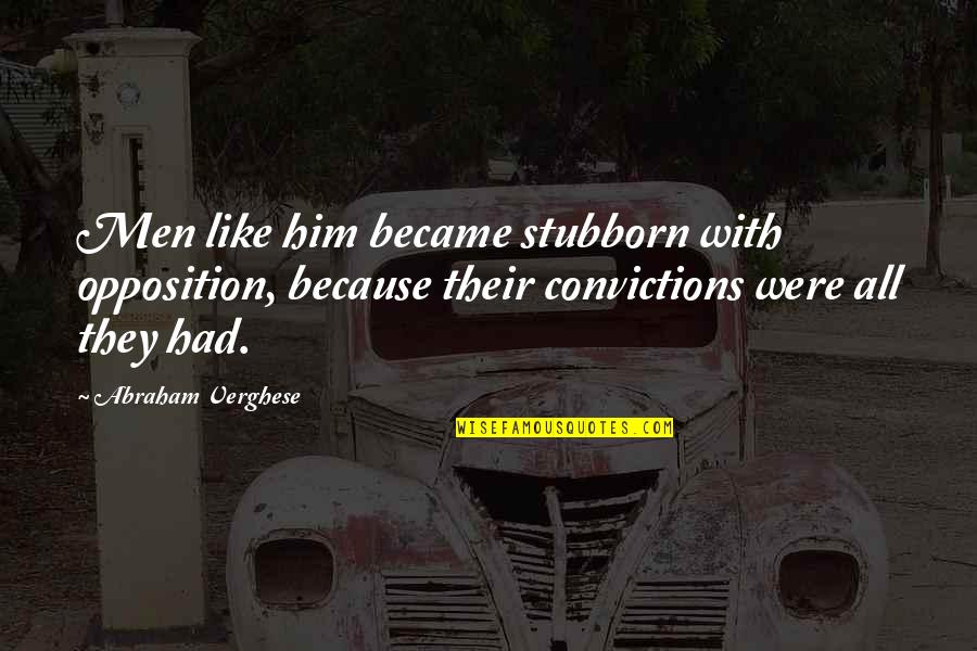 Opposition Quotes By Abraham Verghese: Men like him became stubborn with opposition, because