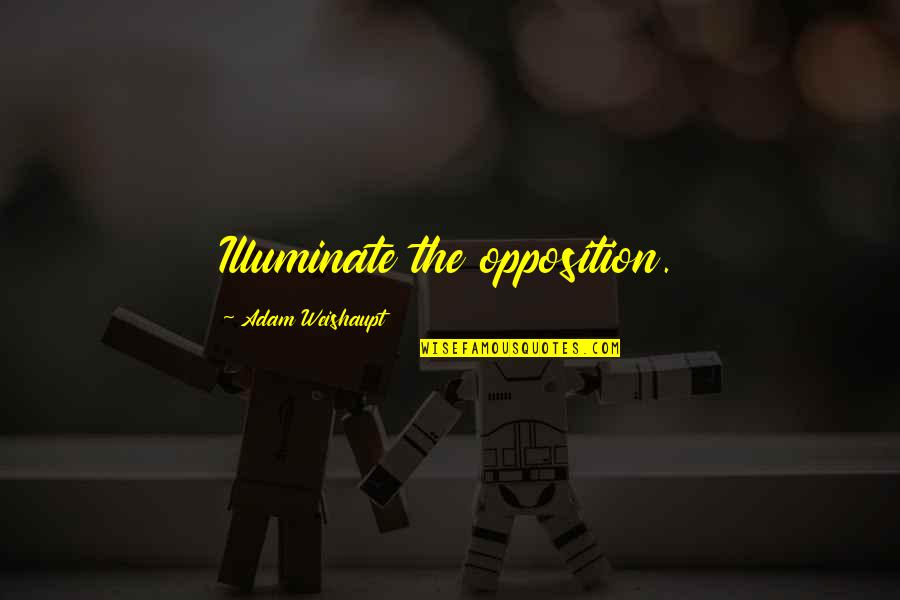 Opposition Quotes By Adam Weishaupt: Illuminate the opposition.
