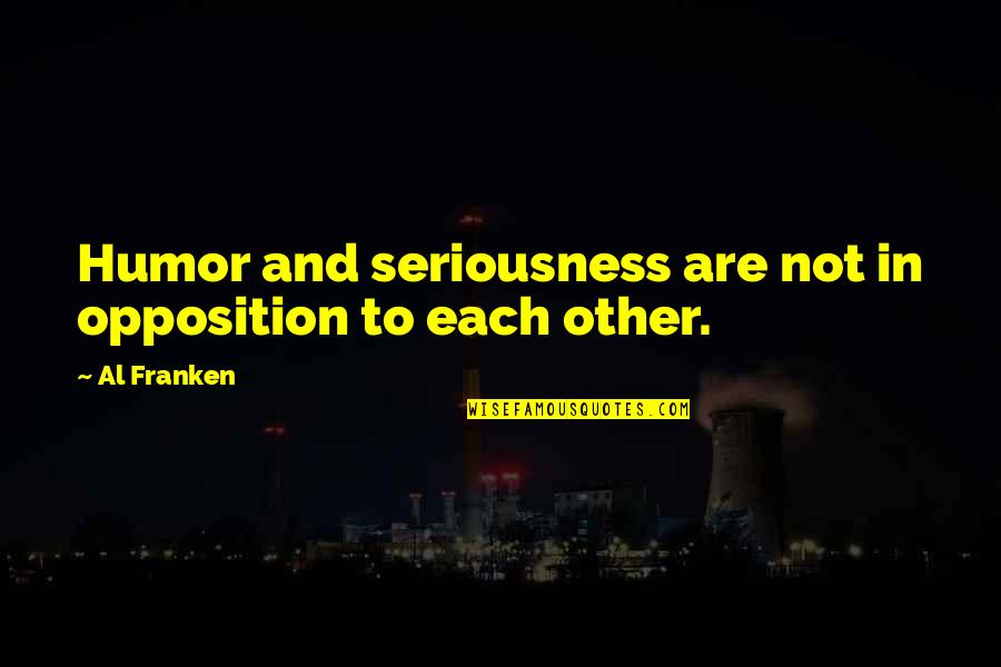 Opposition Quotes By Al Franken: Humor and seriousness are not in opposition to