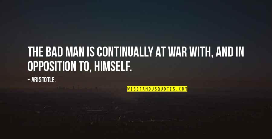 Opposition Quotes By Aristotle.: The bad man is continually at war with,