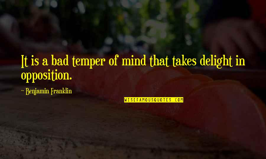 Opposition Quotes By Benjamin Franklin: It is a bad temper of mind that