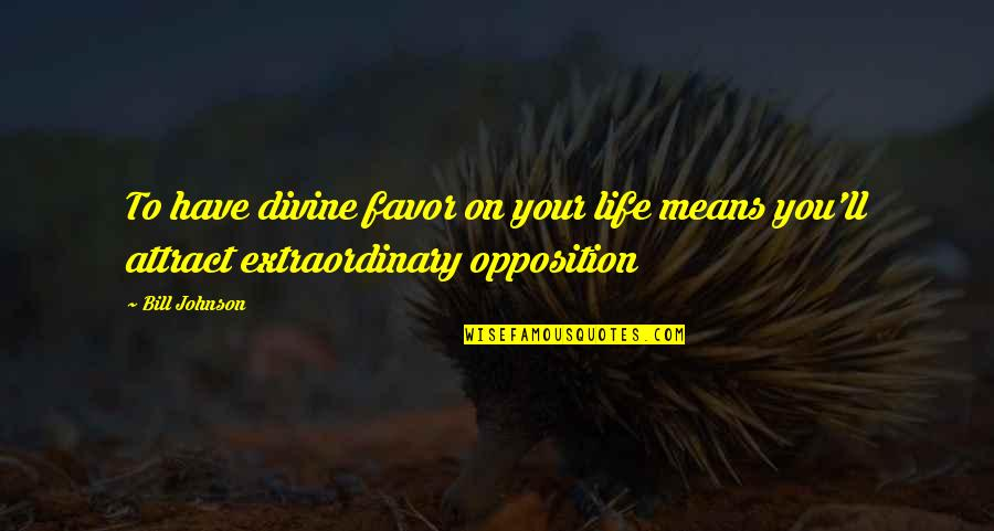 Opposition Quotes By Bill Johnson: To have divine favor on your life means