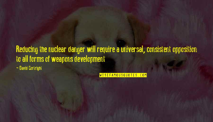 Opposition Quotes By David Cortright: Reducing the nuclear danger will require a universal,