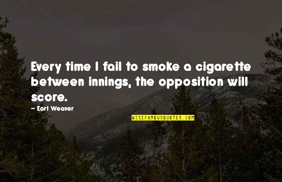 Opposition Quotes By Earl Weaver: Every time I fail to smoke a cigarette