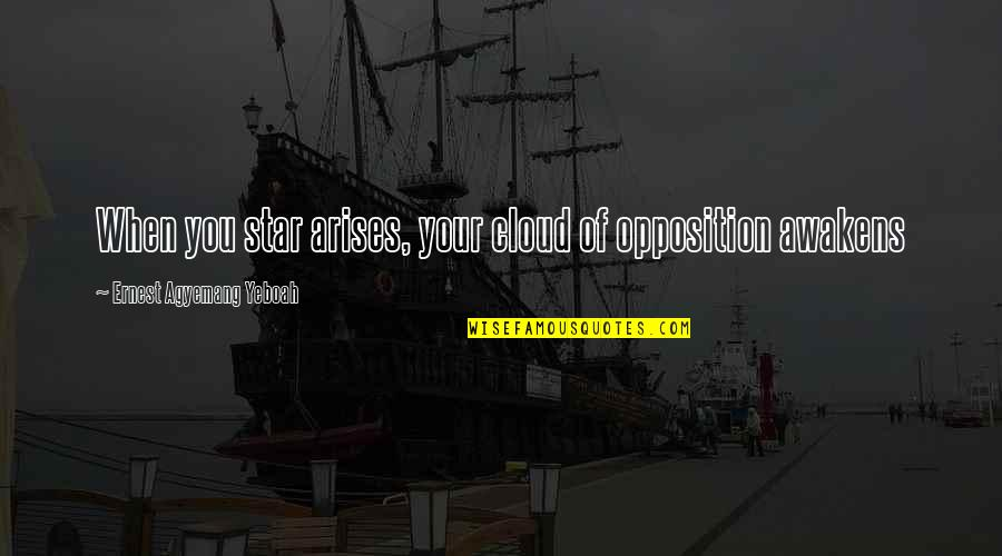 Opposition Quotes By Ernest Agyemang Yeboah: When you star arises, your cloud of opposition
