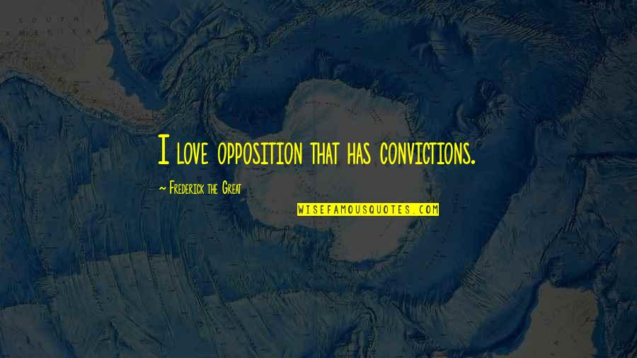 Opposition Quotes By Frederick The Great: I love opposition that has convictions.