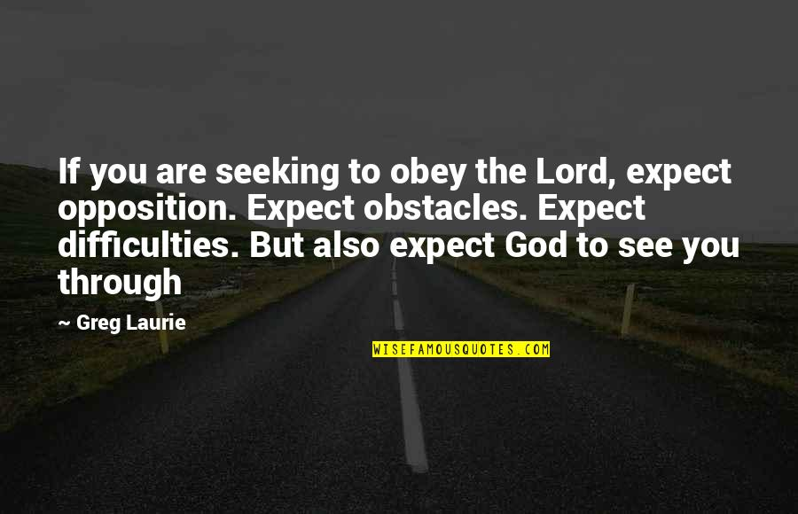 Opposition Quotes By Greg Laurie: If you are seeking to obey the Lord,