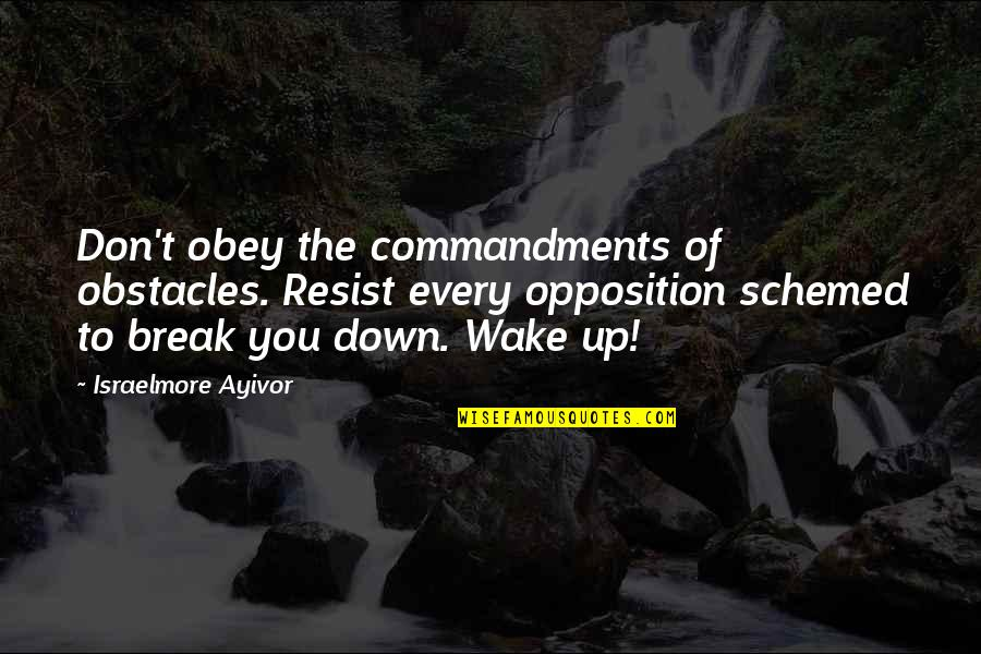 Opposition Quotes By Israelmore Ayivor: Don't obey the commandments of obstacles. Resist every