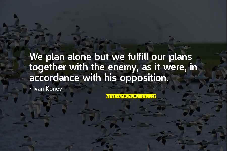Opposition Quotes By Ivan Konev: We plan alone but we fulfill our plans