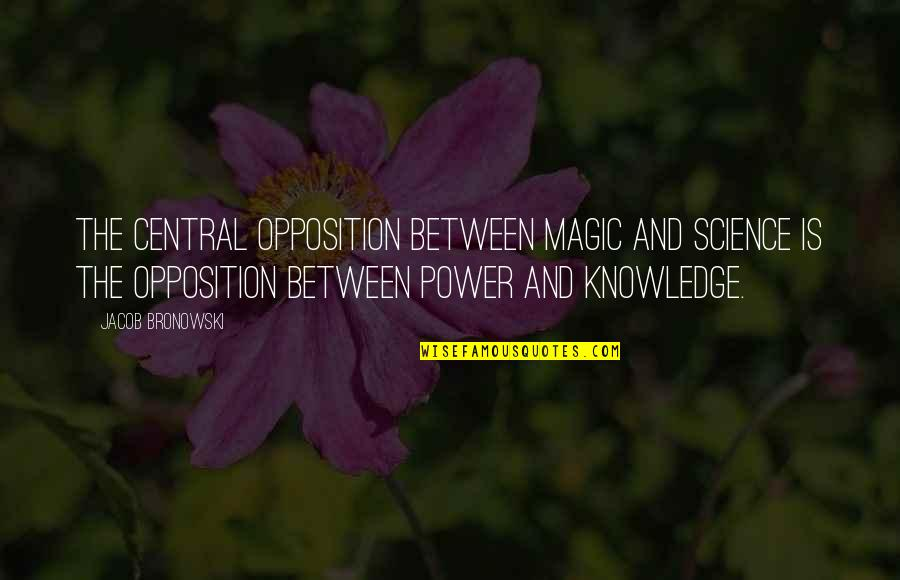 Opposition Quotes By Jacob Bronowski: The central opposition between magic and science is