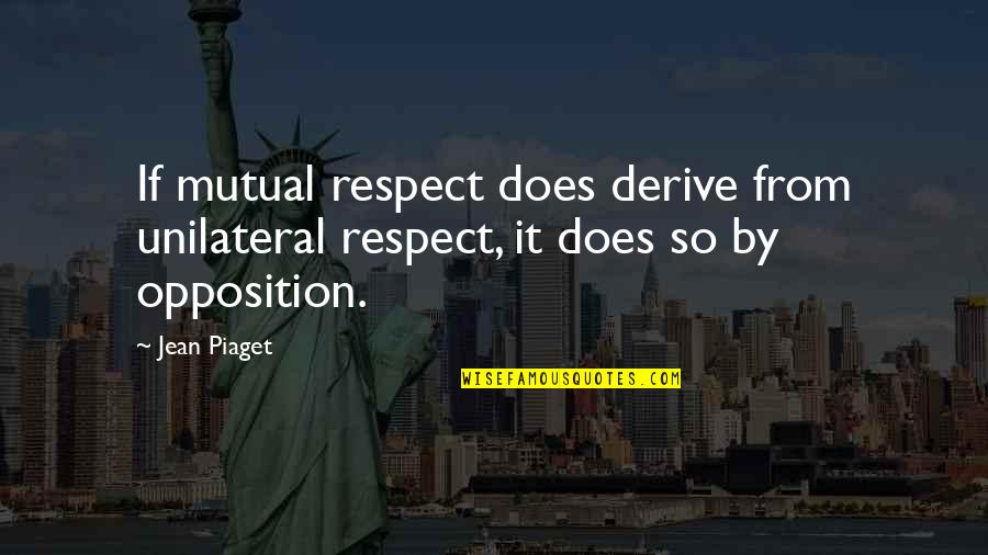 Opposition Quotes By Jean Piaget: If mutual respect does derive from unilateral respect,