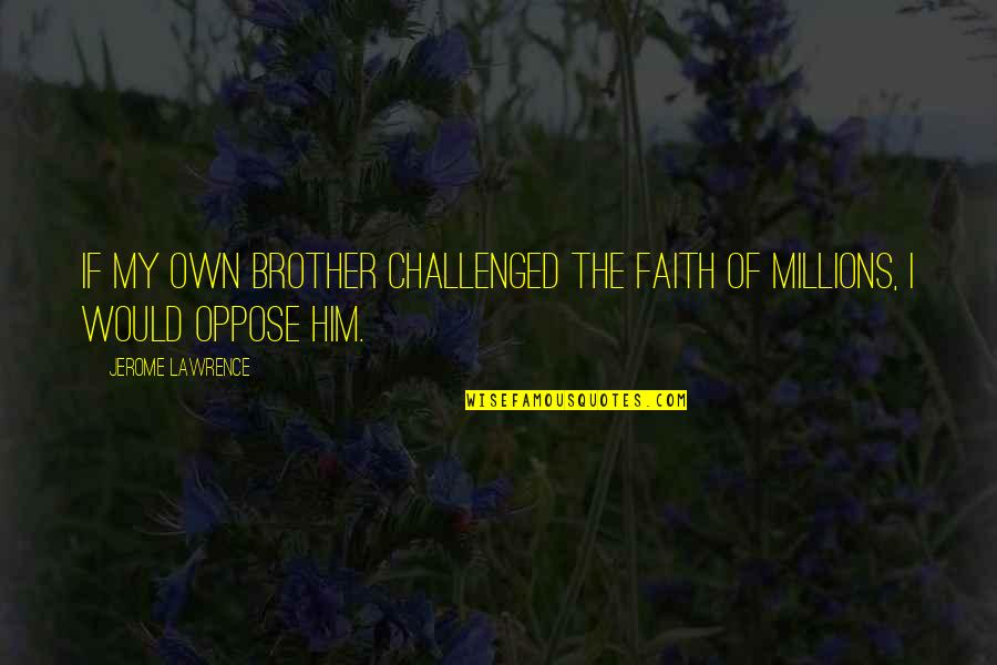Opposition Quotes By Jerome Lawrence: If my own brother challenged the faith of