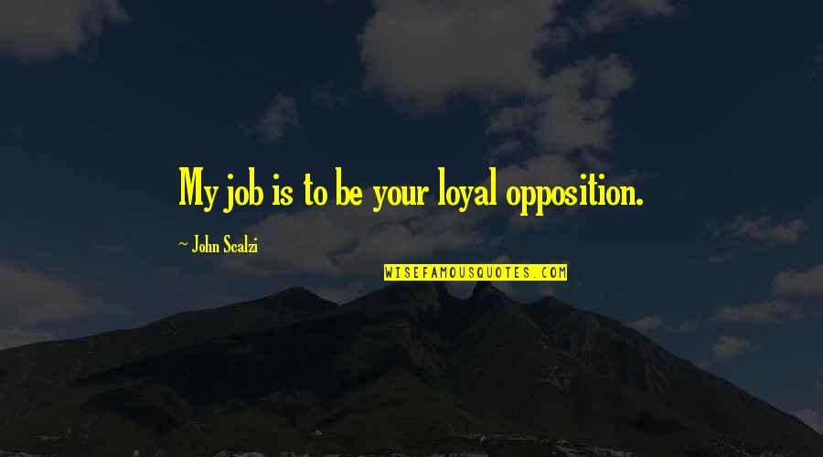 Opposition Quotes By John Scalzi: My job is to be your loyal opposition.